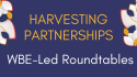 Harvesting Partnerships WBE-Led Roundtables